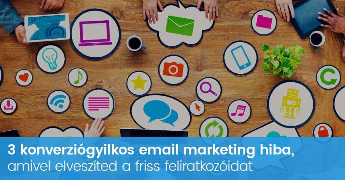 Email marketing hibák, amikkel elveszíted a friss feliratkozóidat!